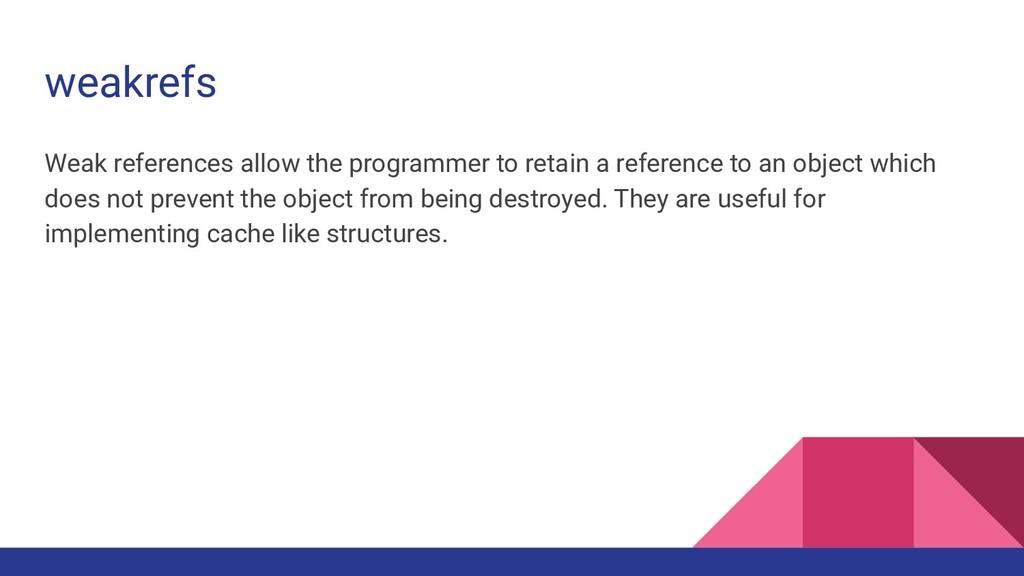 weakrefs Weak references allow the programmer t...