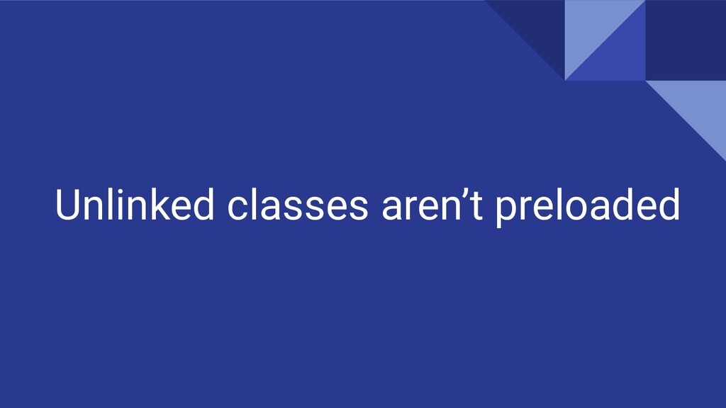 Unlinked classes aren't preloaded