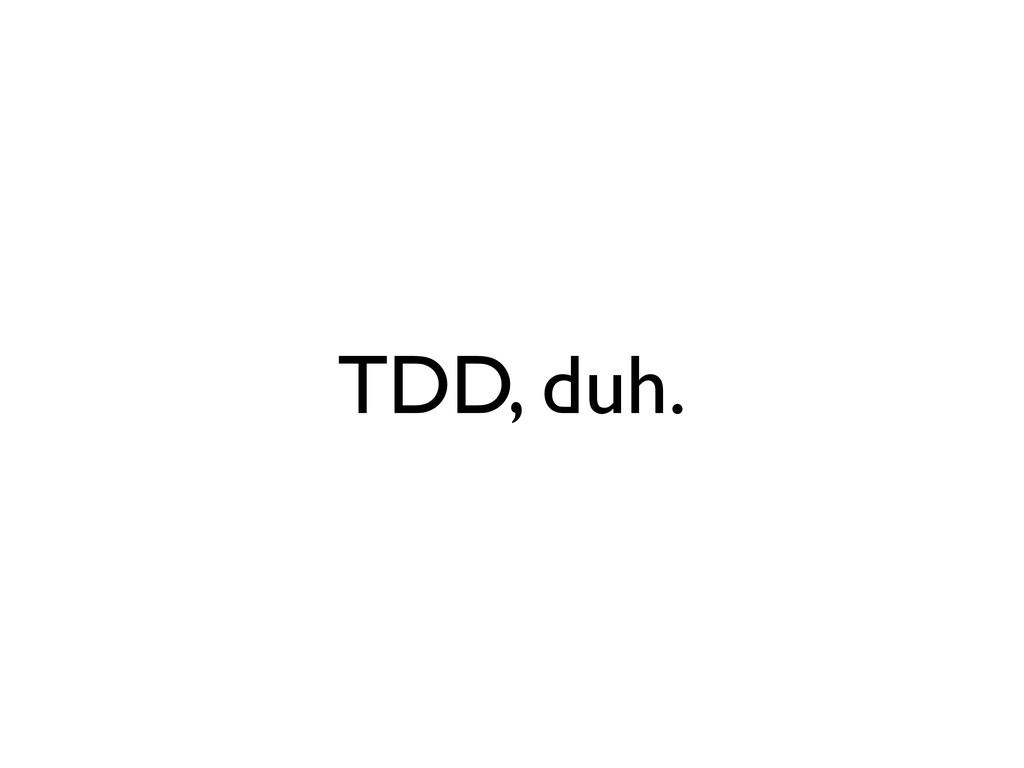 TDD, duh.