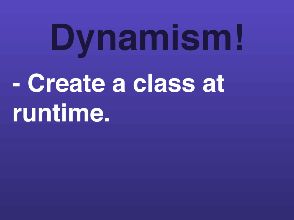 - Create a class at runtime. Dynamism!