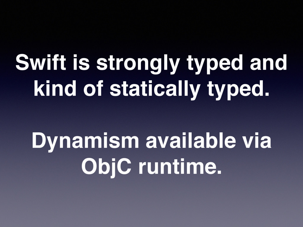 Swift is strongly typed and kind of statically ...