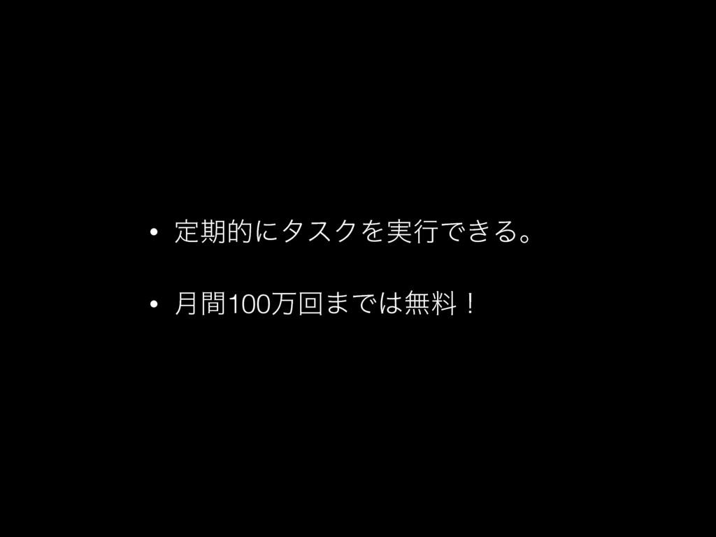 • ఆظతʹλεΫΛ࣮ߦͰ͖Δɻ • ݄ؒ100ສճ·Ͱແྉʂ