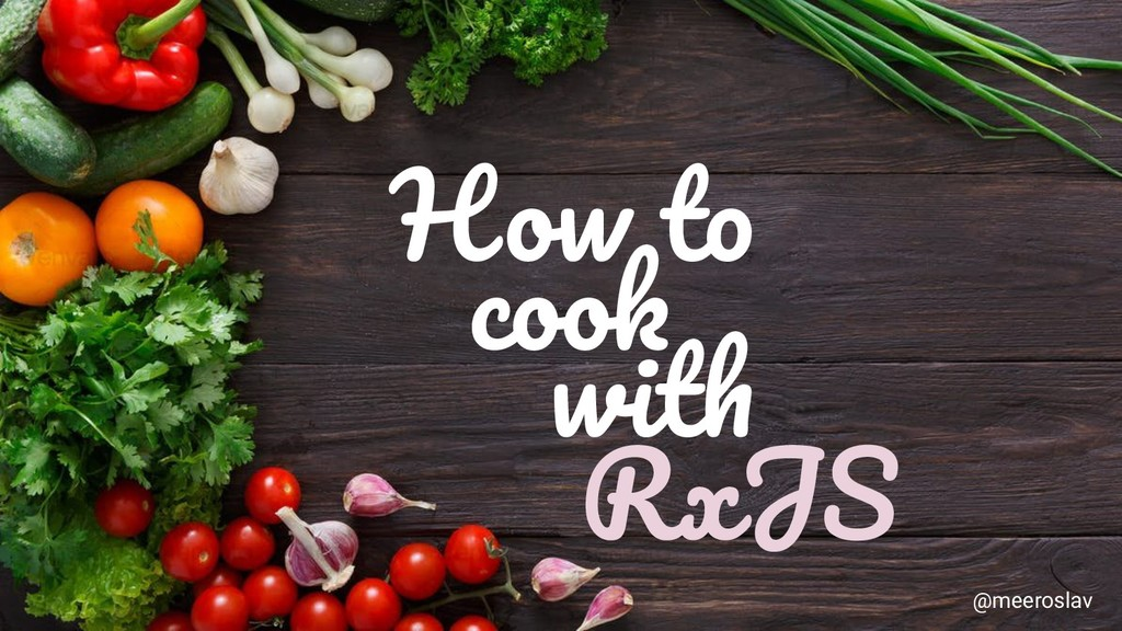 How to cook with RxJS @meeroslav