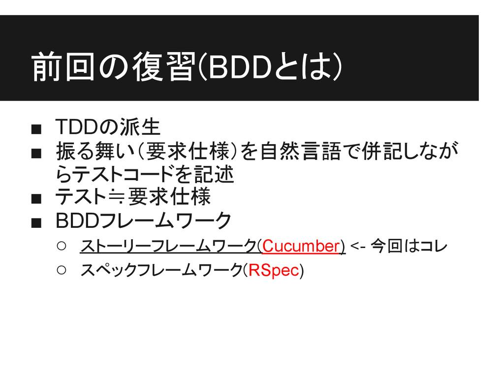 前回の復習(BDDとは) ■ TDDの派生 ■ 振る舞い(要求仕様)を自然言語で併記しなが ら...