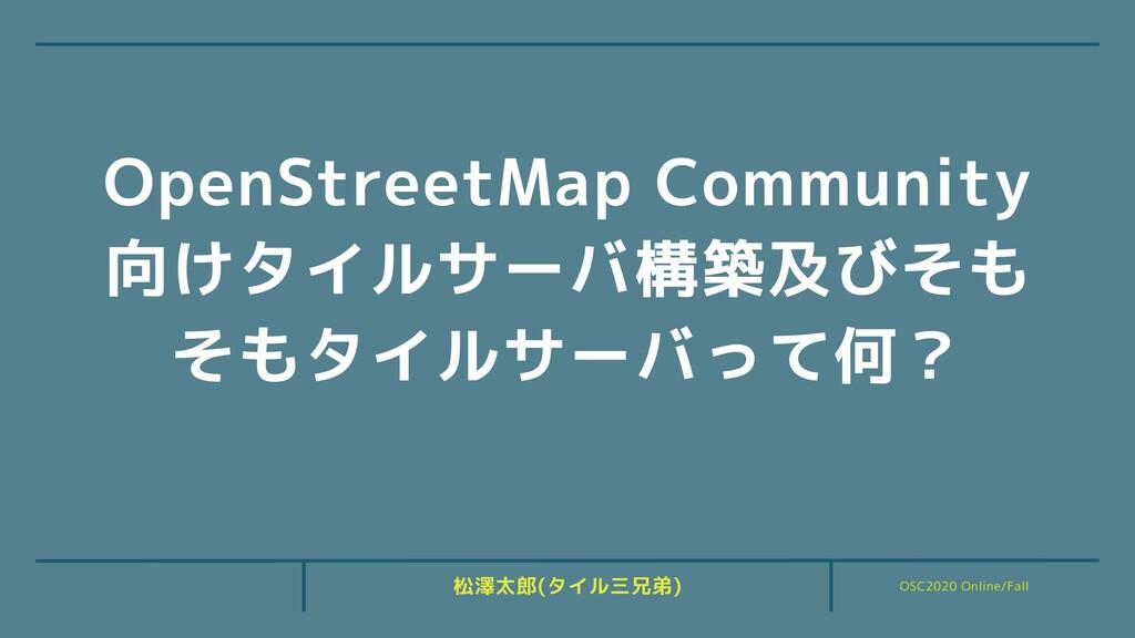 OSC2020 Online/Fall 松澤太郎(タイル三兄弟) OpenStreetMap ...