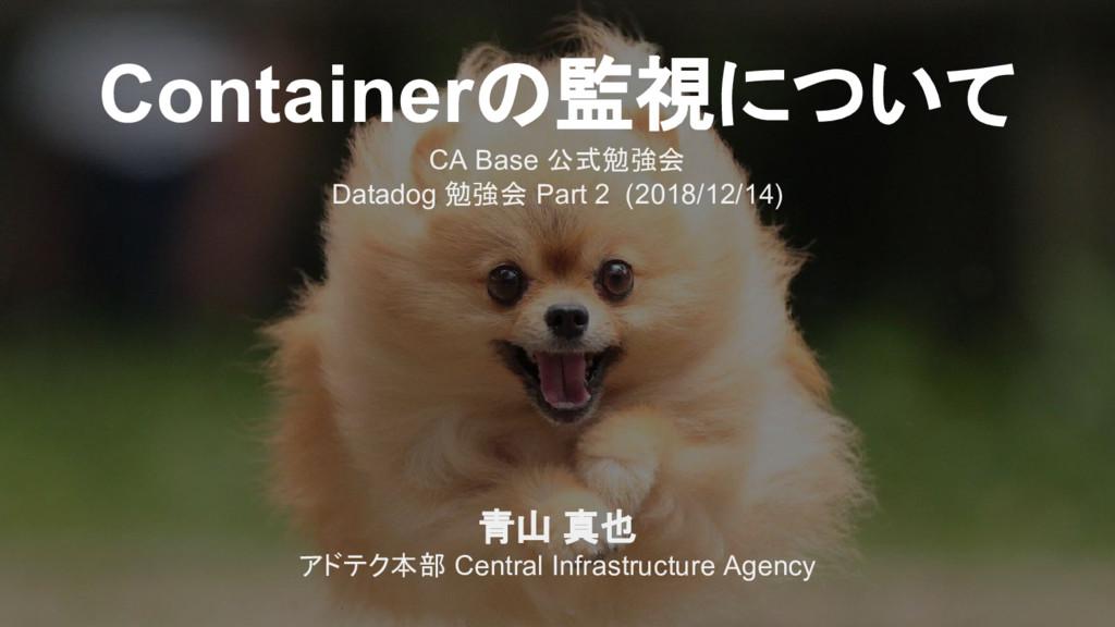 Containerの監視について CA Base 公式勉強会 Datadog 勉強会 Part...