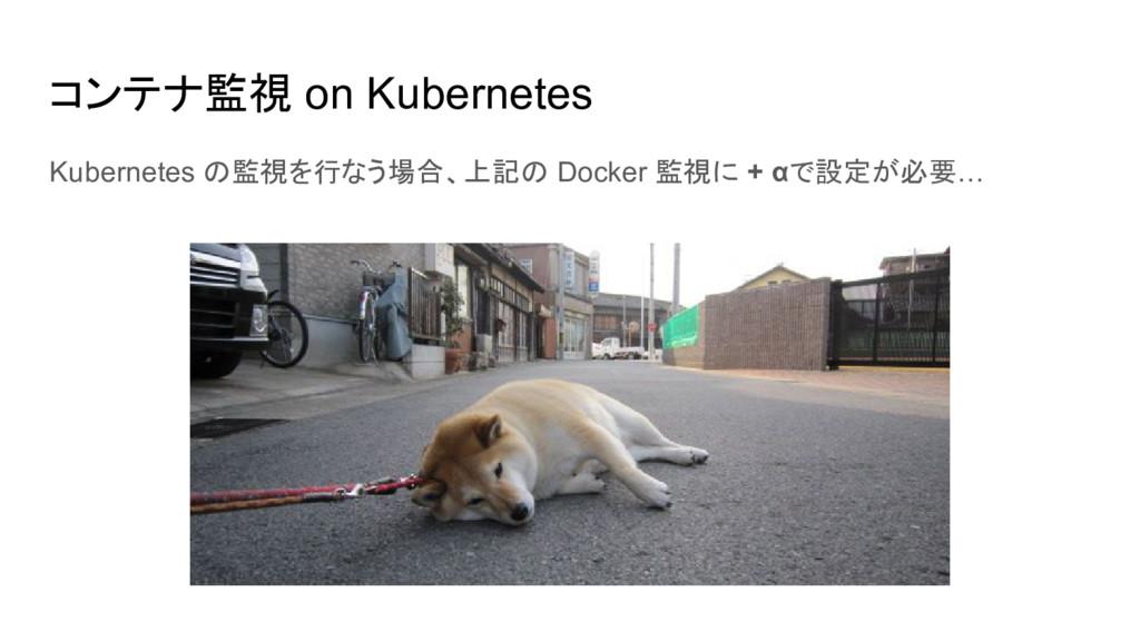 コンテナ監視 on Kubernetes Kubernetes の監視を行なう場合、上記の D...