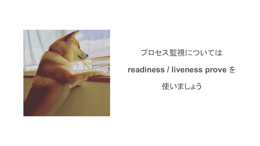プロセス監視については readiness / liveness prove を 使いましょう