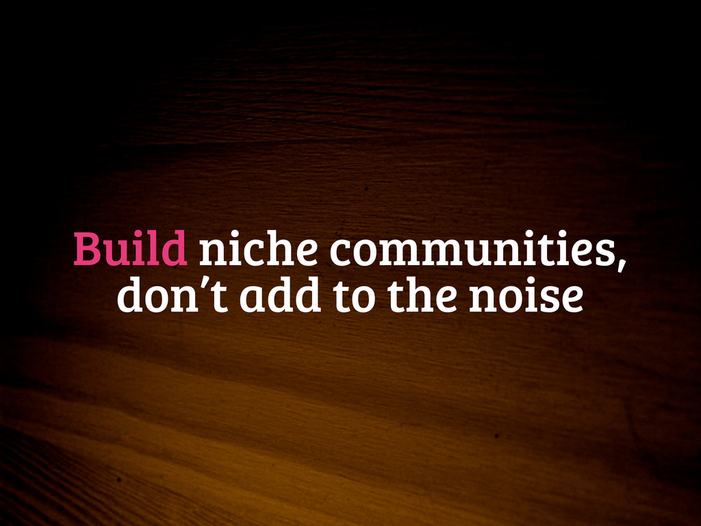 Build niche communities, don't add to the noise
