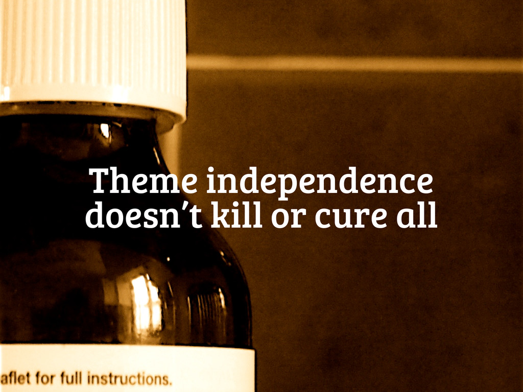 Theme independence doesn't kill or cure all
