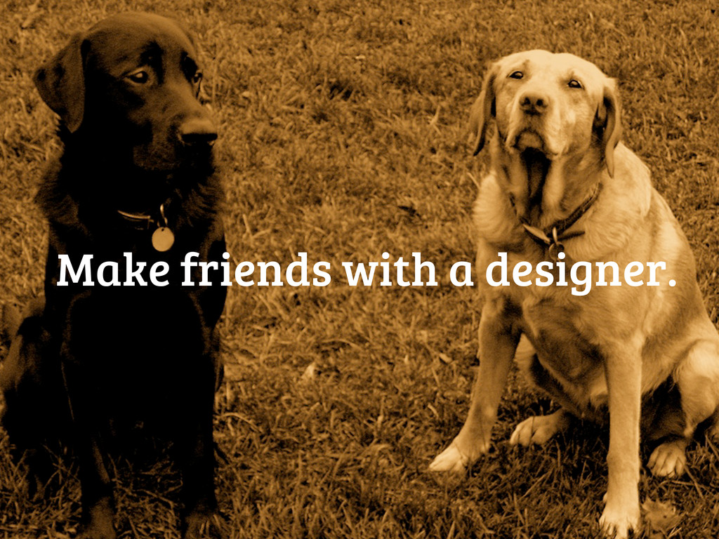 Make friends with a designer.