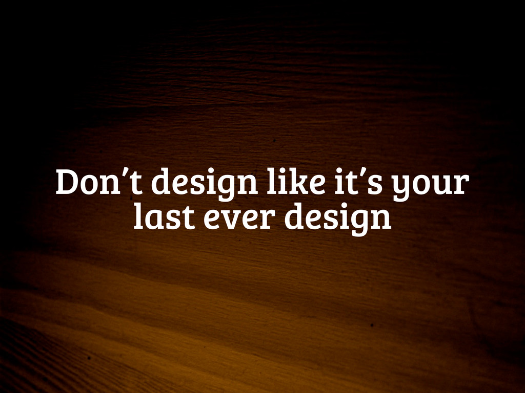 Don't design like it's your last ever design