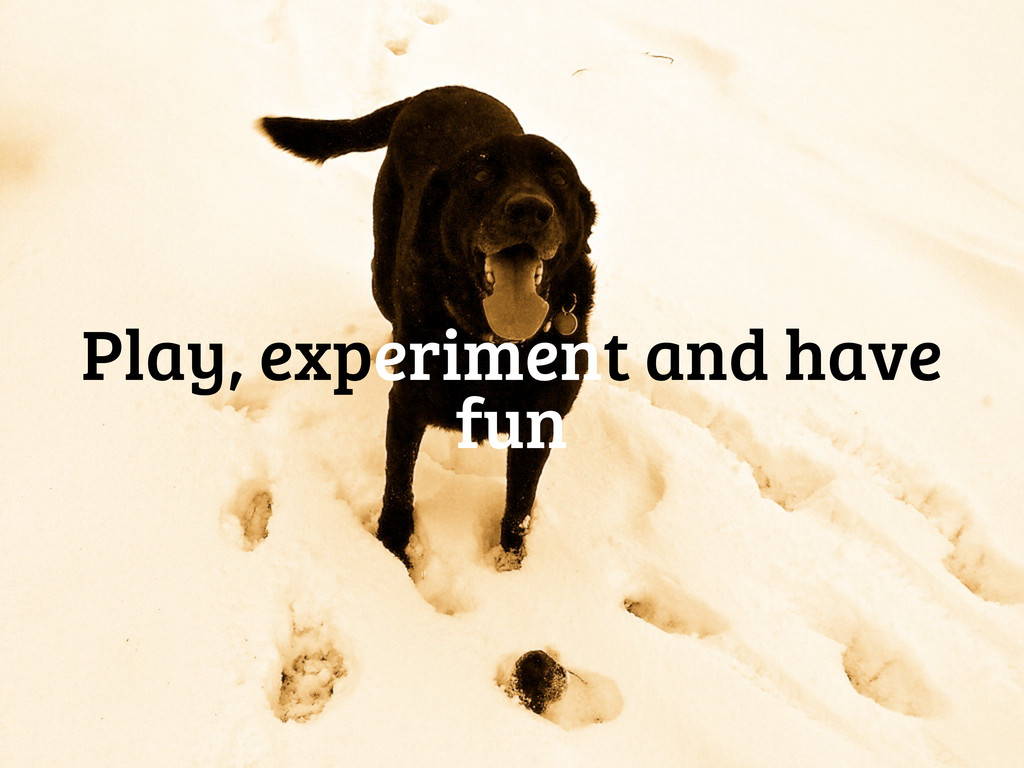 Play, experiment and have fun
