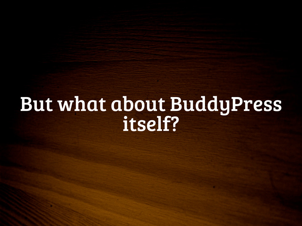 But what about BuddyPress itself?