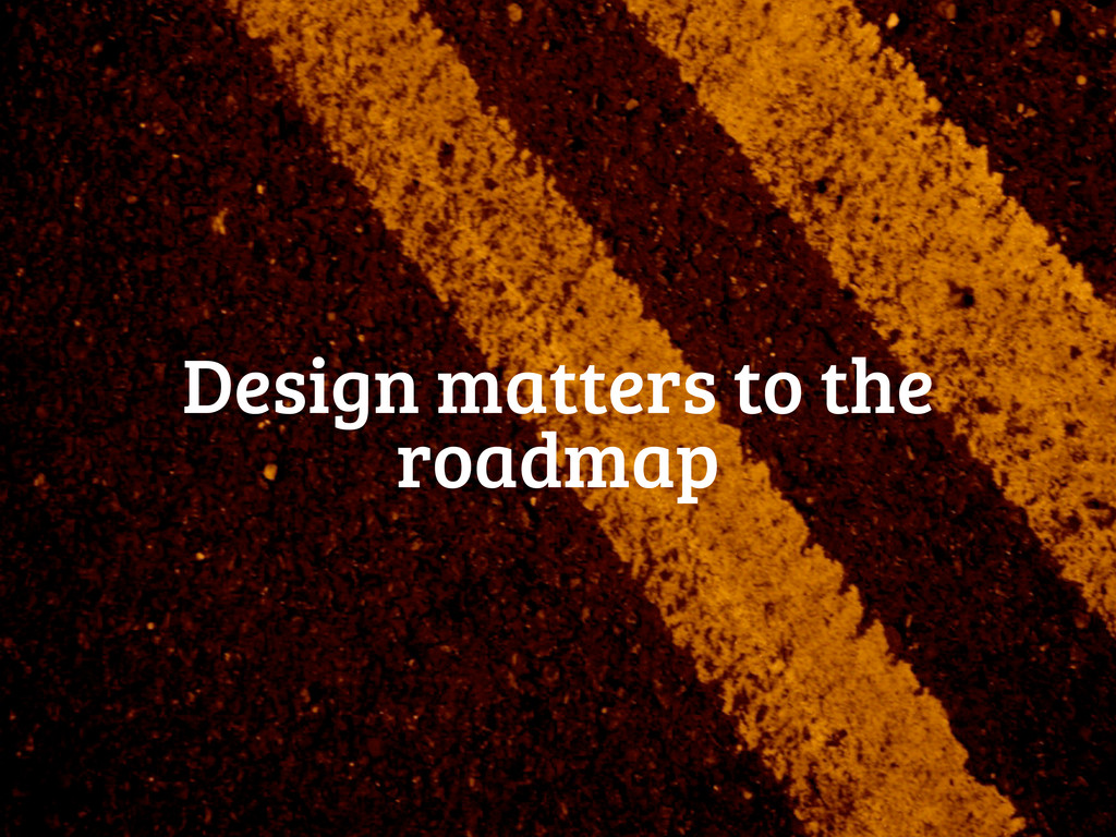 Design matters to the roadmap