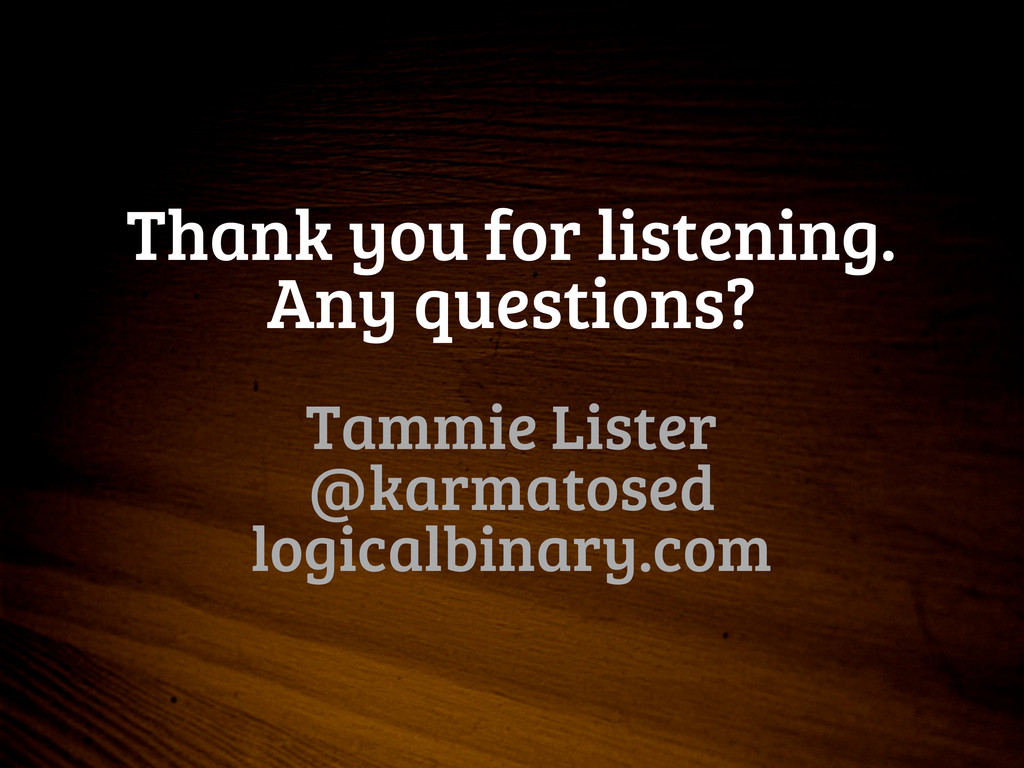Thank you for listening. Any questions? Tammie ...