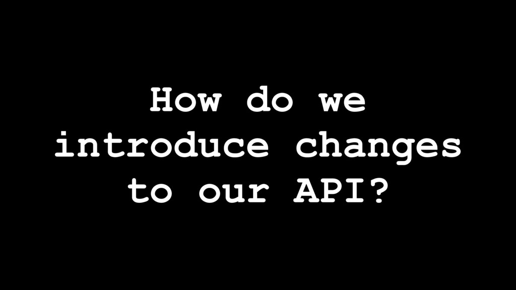 How do we introduce changes to our API?