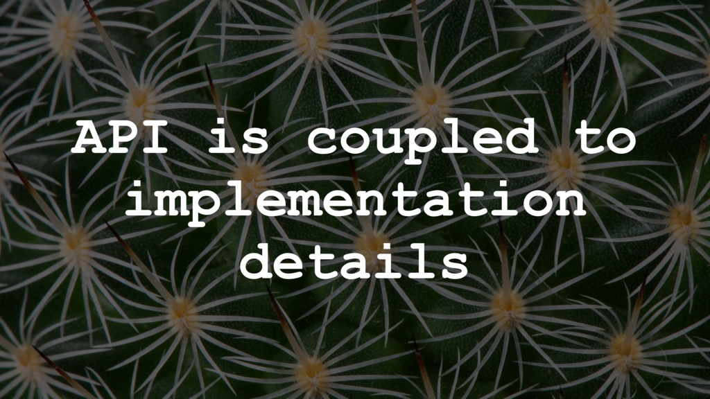 API is coupled to implementation details