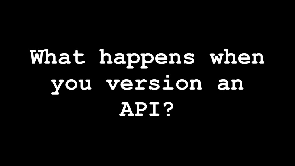 What happens when you version an API?