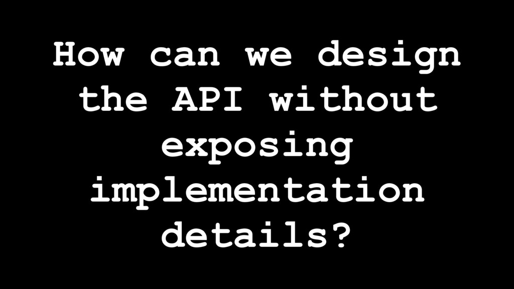 How can we design the API without exposing impl...