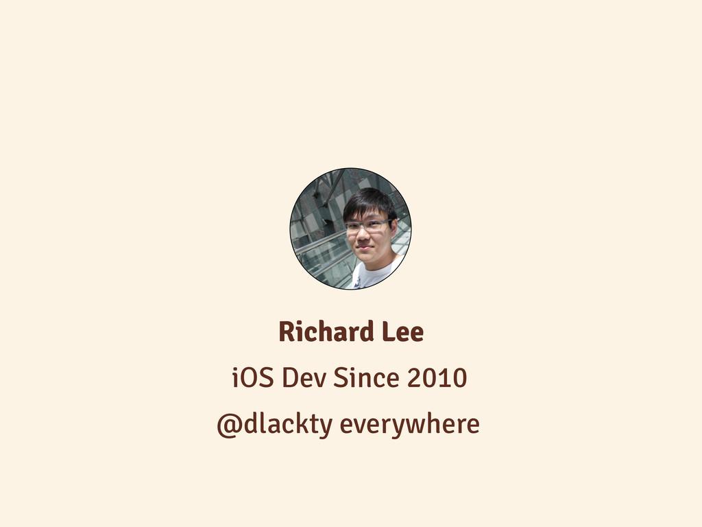 iOS Dev Since 2010 Richard Lee @dlackty everywh...