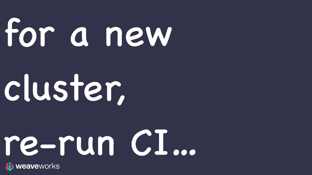 for a new cluster, re-run CI…