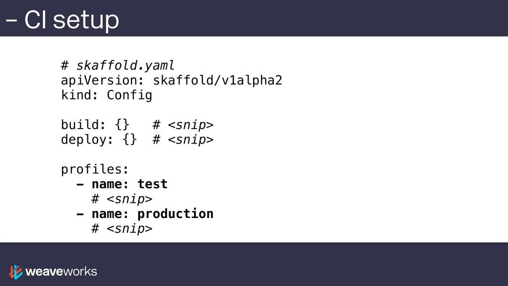 – CI setup # skaffold.yaml apiVersion: skaffold...