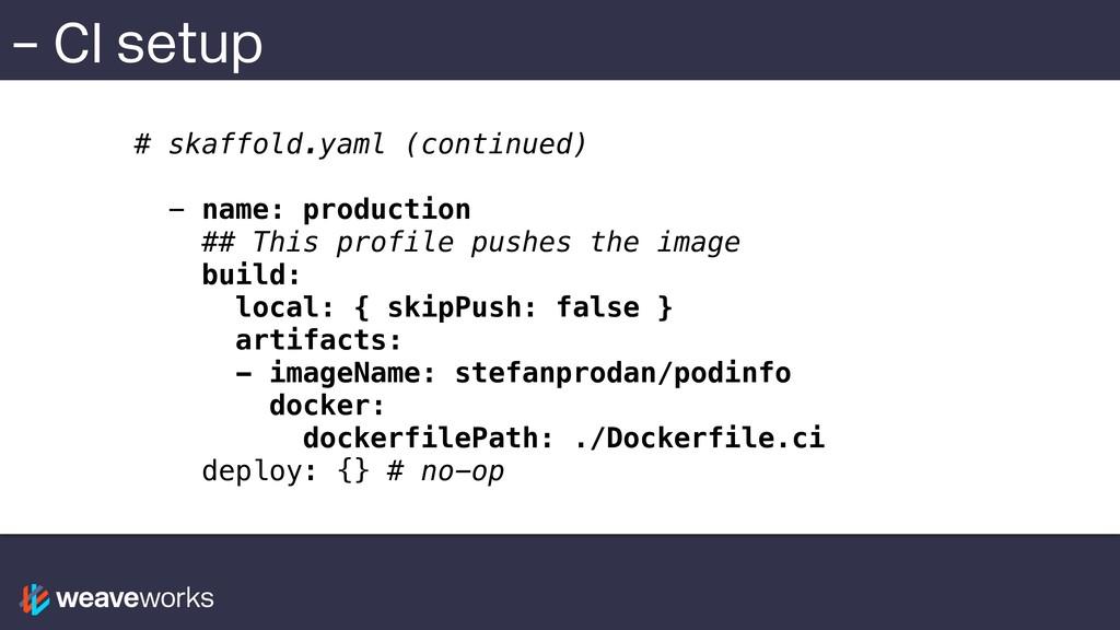 – CI setup # skaffold.yaml (continued) - name: ...