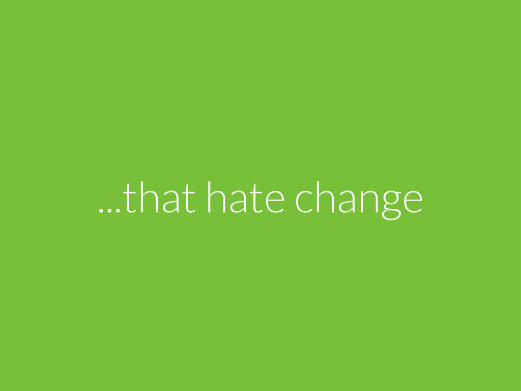 ...that hate change