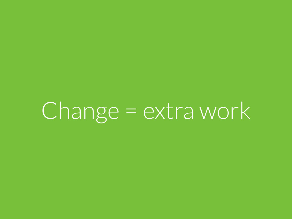 Change = extra work