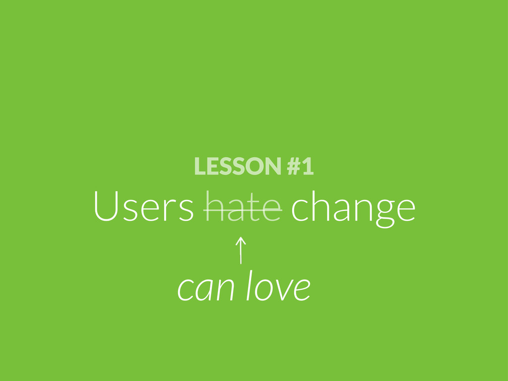 LESSON #1 Users hate change can love