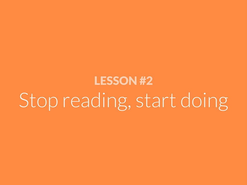 LESSON #2 Stop reading, start doing
