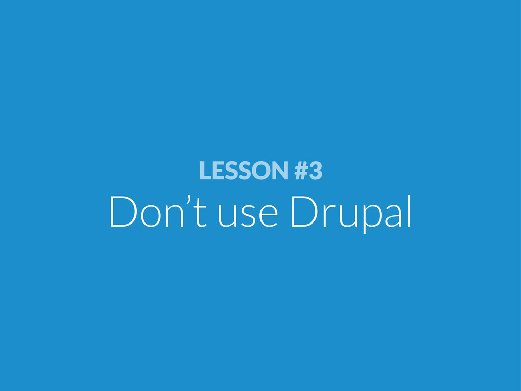 LESSON #3 Don't use Drupal