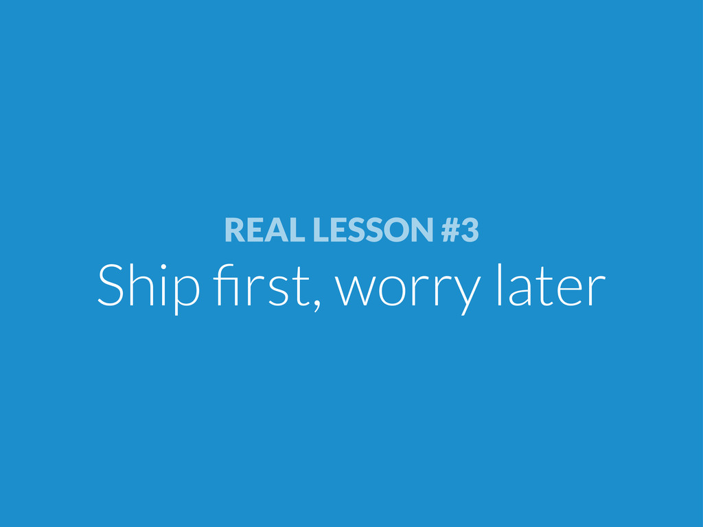 REAL LESSON #3 Ship first, worry later