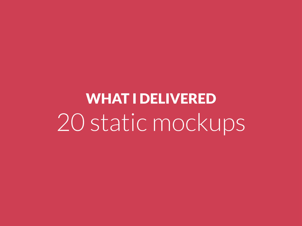 WHAT I DELIVERED 20 static mockups