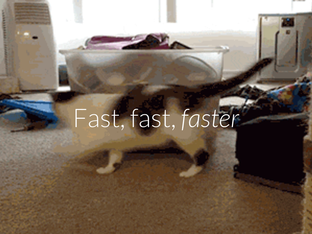 Fast, fast, faster