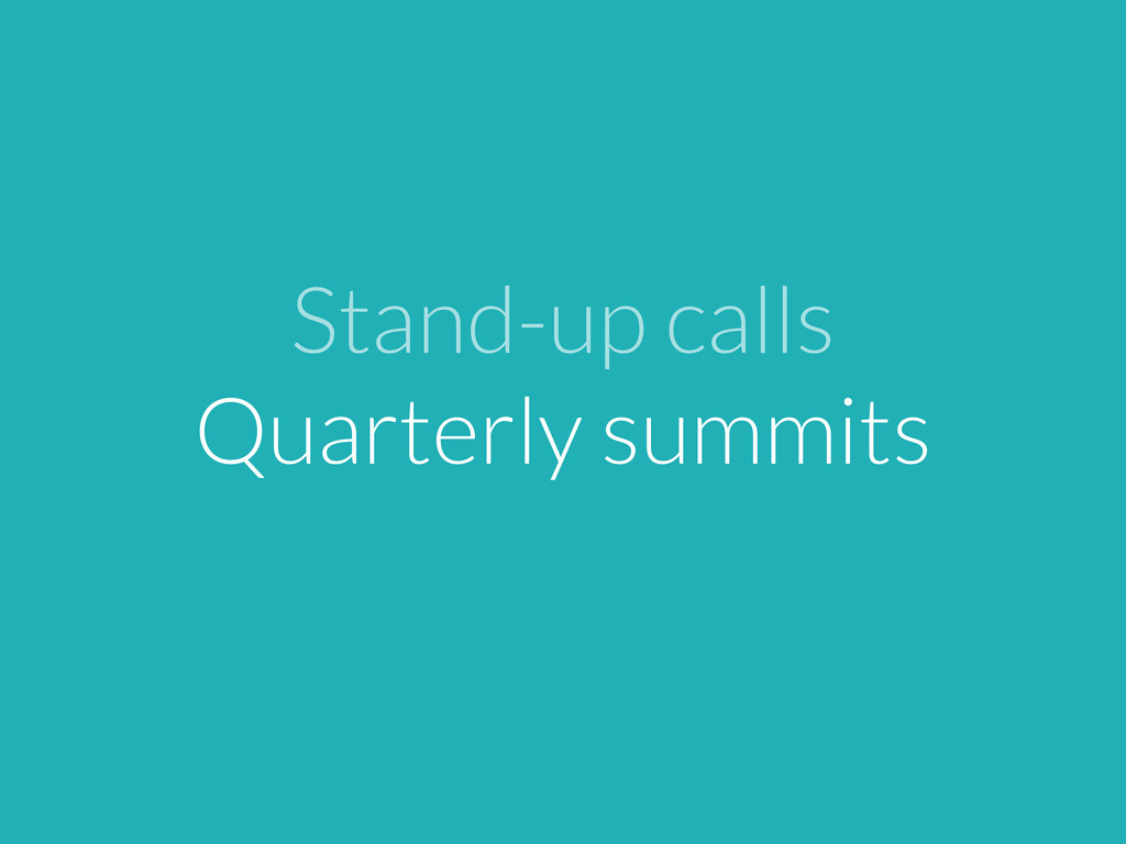 Stand-up calls Quarterly summits