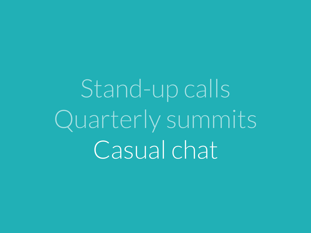Stand-up calls Quarterly summits Casual chat