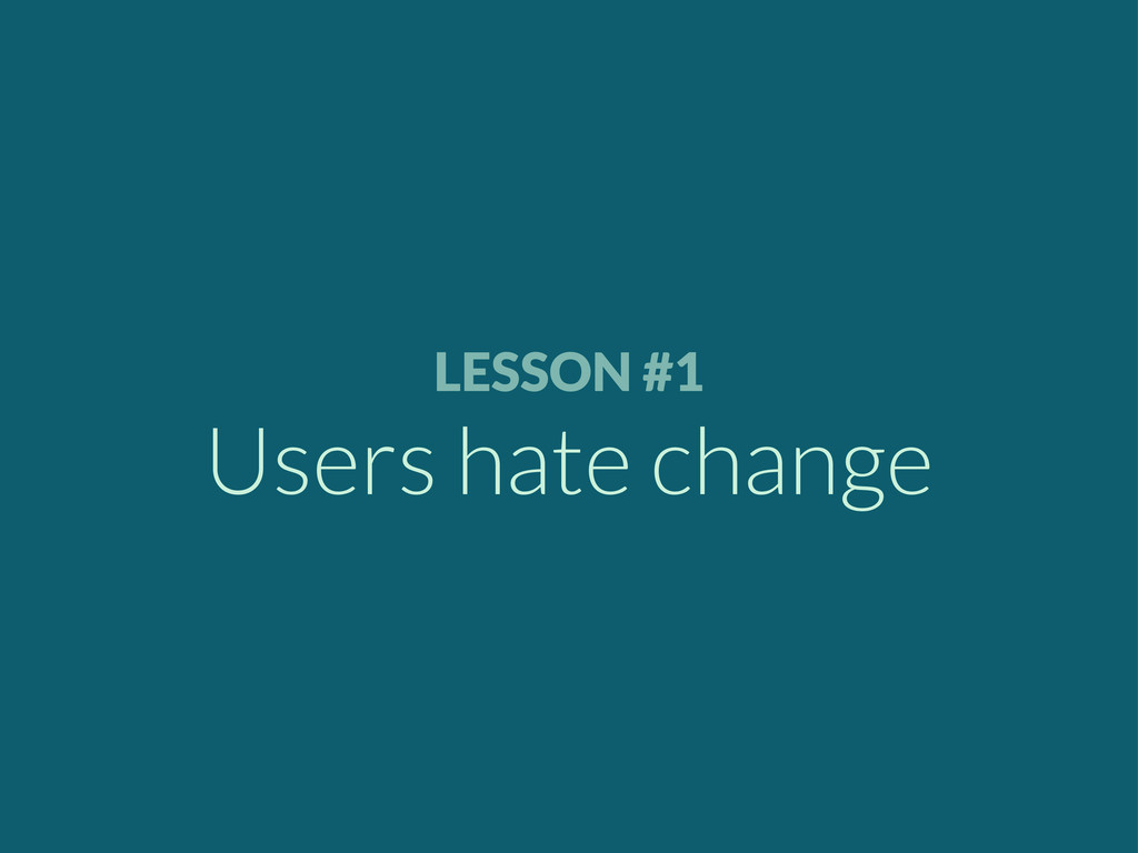 LESSON #1 Users hate change