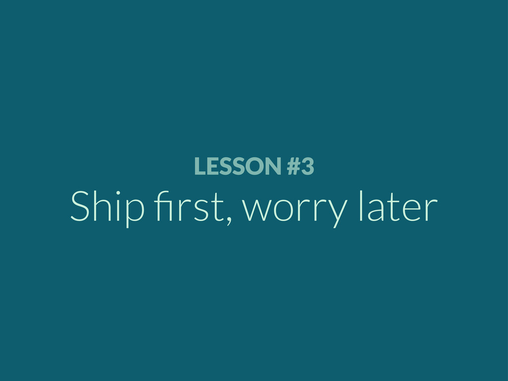 LESSON #3 Ship first, worry later