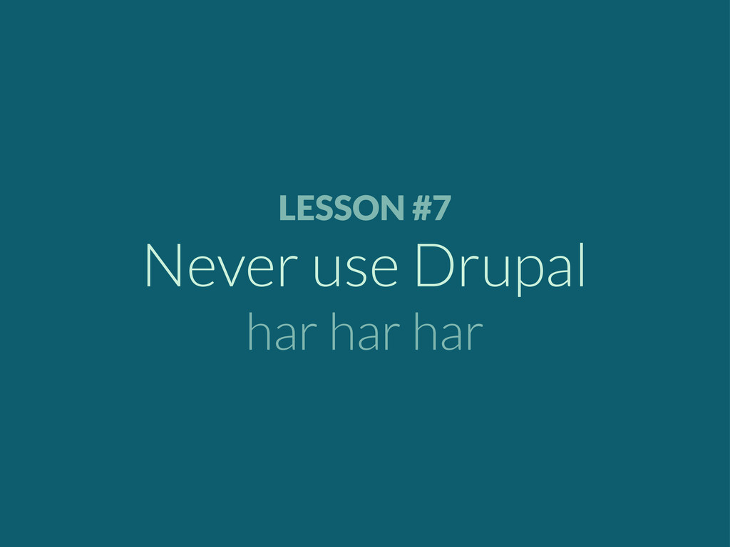 LESSON #7 Never use Drupal har har har