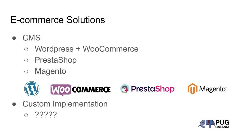 E-commerce Solutions ● CMS ○ Wordpress + WooCom...