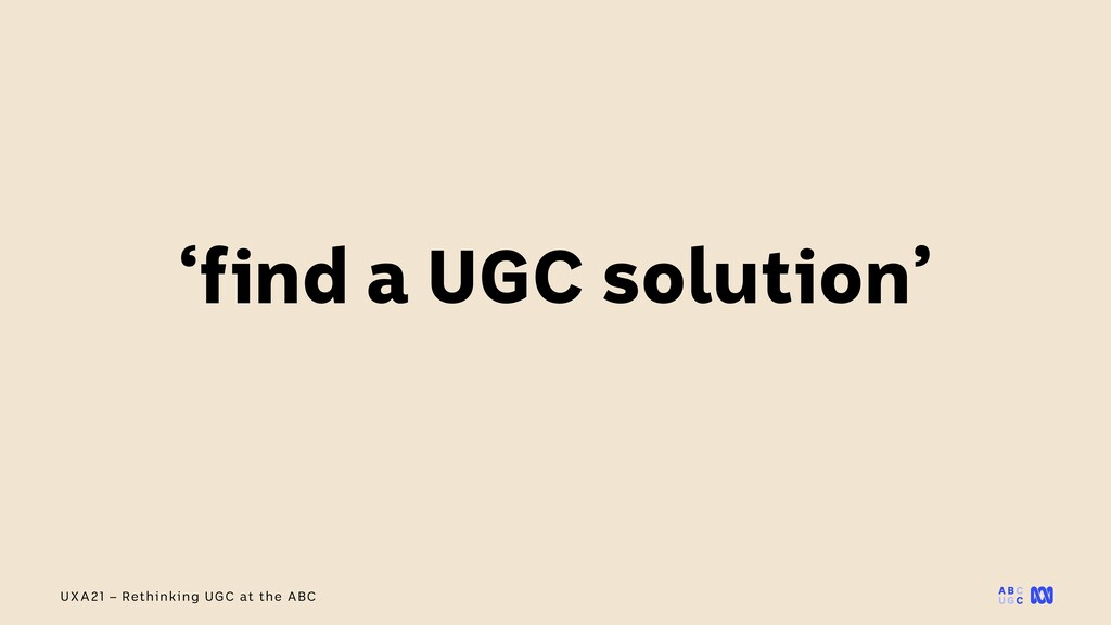 UXA21 – Rethinking UGC at the ABC 'find a UGC s...