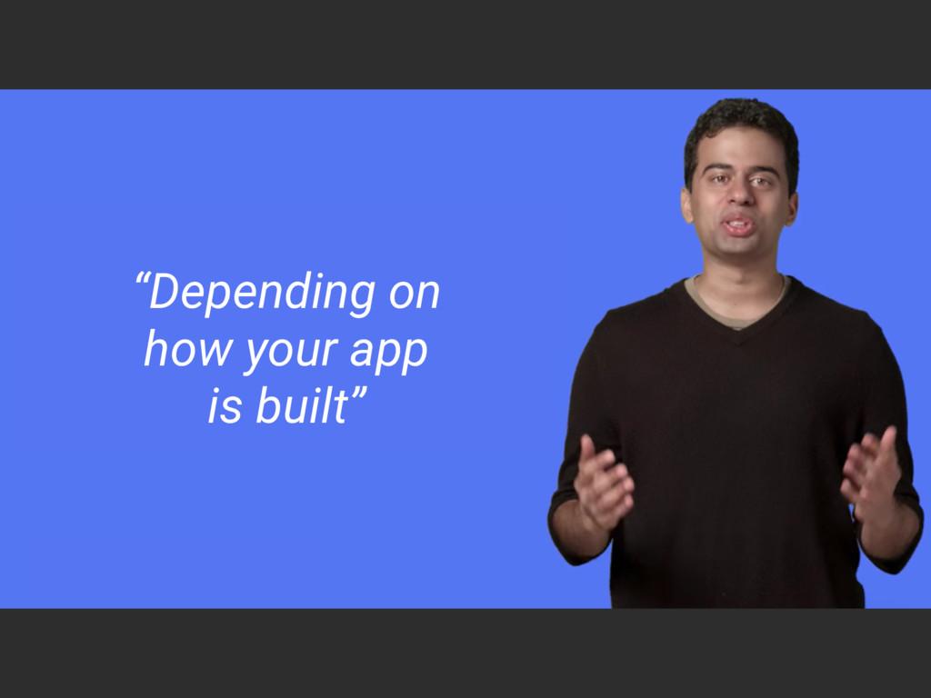 """Depending on how your app  is built"""