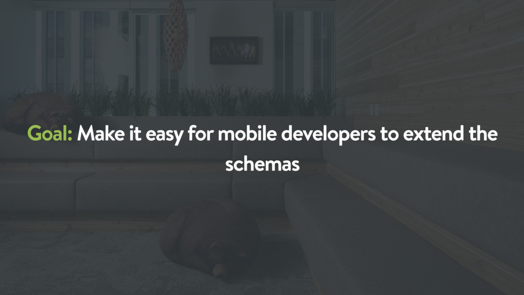 Goal: Make it easy for mobile developers to ext...