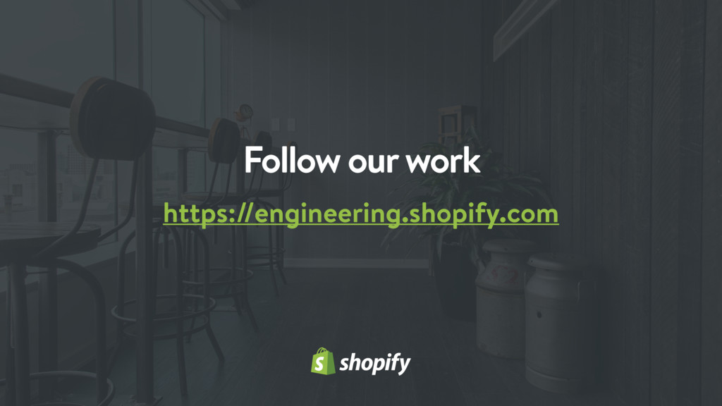 Follow our work https://engineering.shopify.com