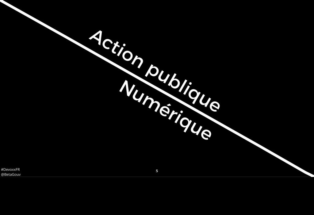 #DevoxxFR @BetaGouv 5 Num érique publique Actio...