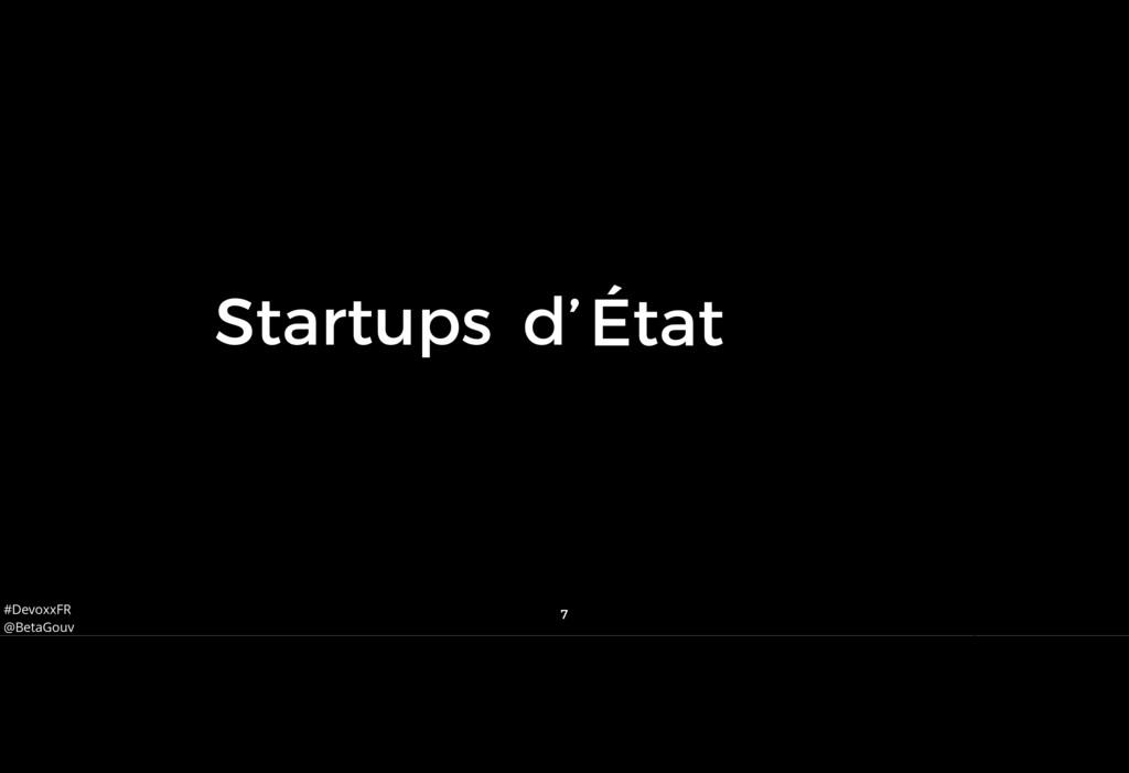 #DevoxxFR @BetaGouv 7 Num État Startups d' Et q...