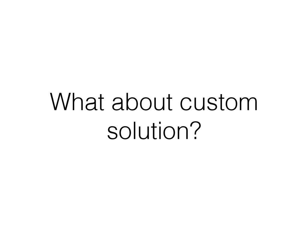 What about custom solution?