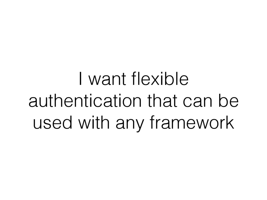 I want flexible authentication that can be used ...